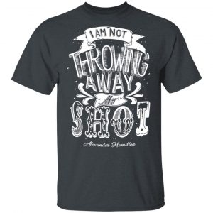 I Am Not Throwing Away My Shot Alexander Hamilton Shirt, Hoodie, Tank Apparel
