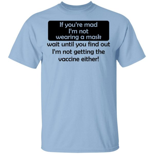 If You're Mad I'm Not Wearing A Mask I'm Not Getting The Vaccine Either Shirt, Hoodie, Tank Apparel