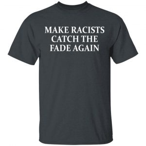 Make Racists Catch The Fade Again Shirt, Hoodie, Tank Apparel
