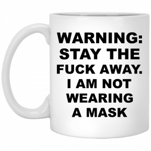 Warning Stay The Fuck Away I Am Not Wearing A Mask Mug Coffee Mugs