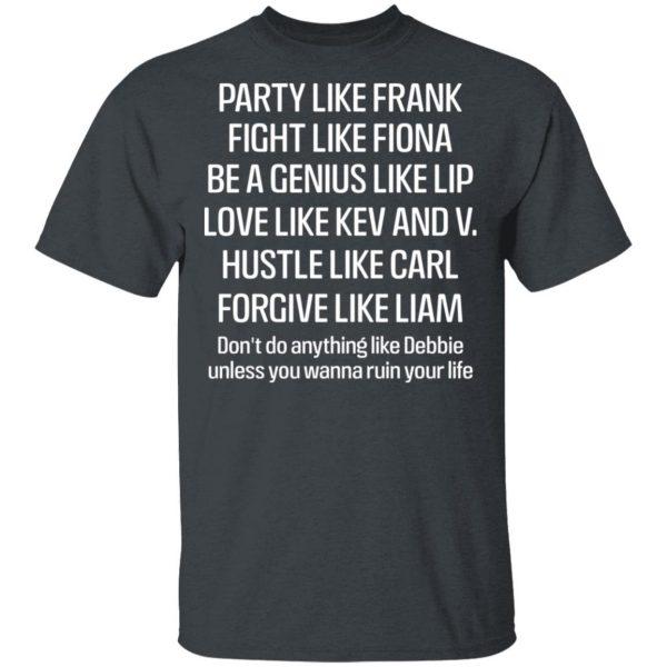 Party Like Frank Fight Like Fiona Be A Genius Like Lip Love Like Kev And V Shirt, Hoodie, Tank Apparel 4