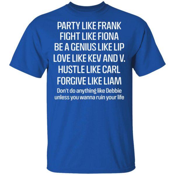 Party Like Frank Fight Like Fiona Be A Genius Like Lip Love Like Kev And V Shirt, Hoodie, Tank Apparel 6