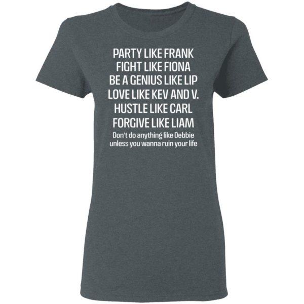 Party Like Frank Fight Like Fiona Be A Genius Like Lip Love Like Kev And V Shirt, Hoodie, Tank Apparel 8