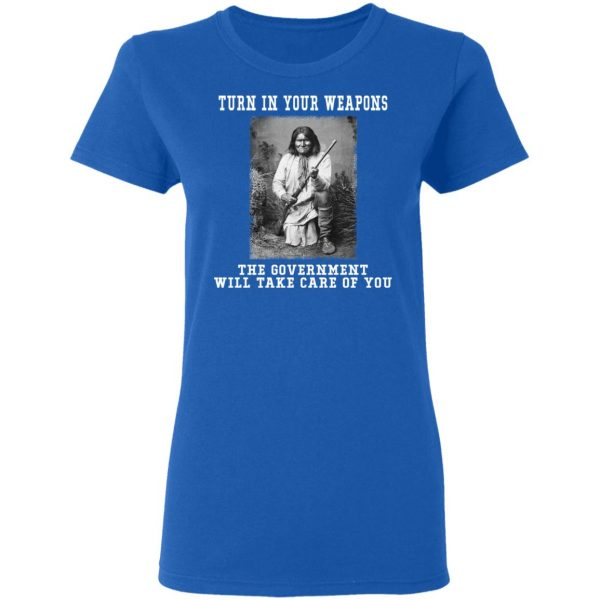 Geronimo Turn In Your Weapons The Government Will Take Care Of You Shirt, Hoodie, Tank Apparel
