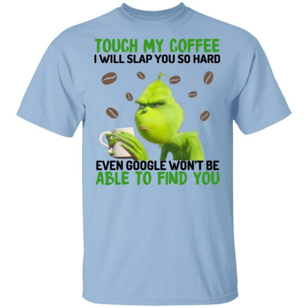 The Grinch Touch My Coffee I Will Slap You So Hard Even Google Won't Be Able To Find You Shirt, Hoodie, Tank Apparel