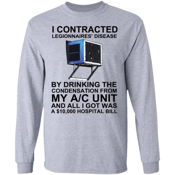 I Contracted Legionnaires' Disease By Drinking The Condensation From My AC Unit Shirt, Hoodie, Tank Apparel 9