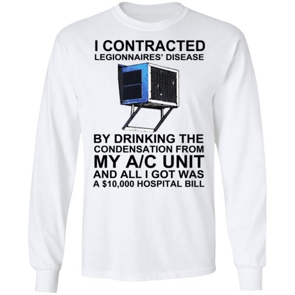 I Contracted Legionnaires' Disease By Drinking The Condensation From My AC Unit Shirt, Hoodie, Tank Apparel