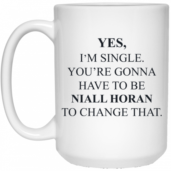 Yes I'm Single You're Gonna Have To Be Niall Horan To Change That Mug Coffee Mugs 4