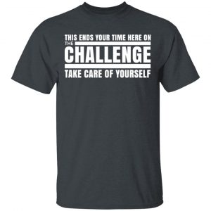 This Ends Your Time Here On The Challenge Take Care Of Yourself Shirt, Hoodie, Tank Apparel 2