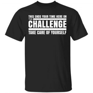 This Ends Your Time Here On The Challenge Take Care Of Yourself Shirt, Hoodie, Tank Apparel