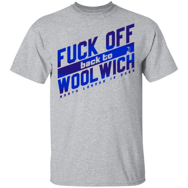 Fuck Off Back To Wool Wich North London Is Ours Shirt, Hoodie, Tank Apparel