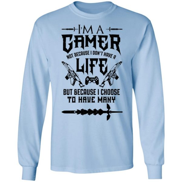 I'm A Gamer Not Because I Don't Have A Life But Because I Choose To Have Many Shirt, Hoodie, Tank Apparel