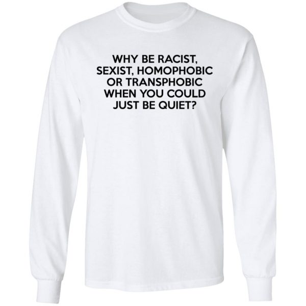 Why Be Racist Sexist Homophobic Or Transphobic When You Could Just Be Quiet Shirt, Hoodie, Tank Apparel