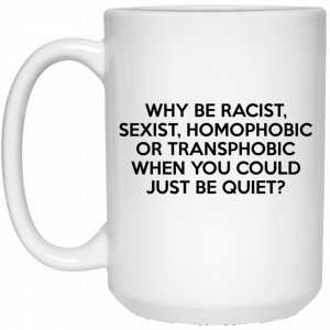 Why Be Racist Sexist Homophobic Or Transphobic When You Could Just Be Quiet Mug Coffee Mugs 2