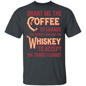 Grant Me The Coffee To Change The Things I Can And The Whiskey To Accept The Things I Cannot Shirt, Hoodie, Tank Apparel
