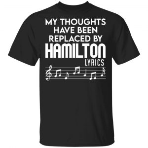 My Thoughts Have Been Replaced By Hamilton Lyrics Shirt, Hoodie, Tank Apparel
