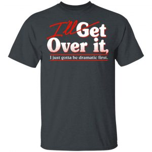 I'll Get Over It I Just Gotta Be Dramatic First Shirt, Hoodie, Tank Apparel
