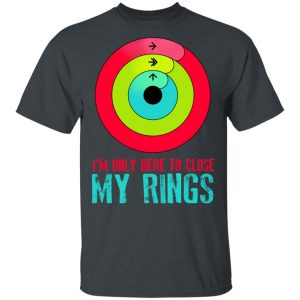 I'm Only Here To Close My Rings Shirt, Hoodie, Tank Apparel