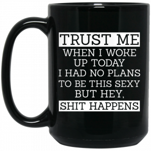Trust Me When I Woke Up Today I Had No Plans To Be This Sexy But Hey Shit Happens Mug Coffee Mugs 2