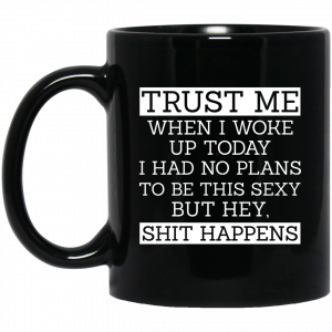 Trust Me When I Woke Up Today I Had No Plans To Be This Sexy But Hey Shit Happens Mug Coffee Mugs