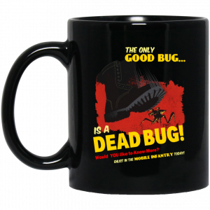 The Only Good Bug Is A Dead Bug Would You Like To Know More Enlist In The Mobile Infantry Today Mug Coffee Mugs