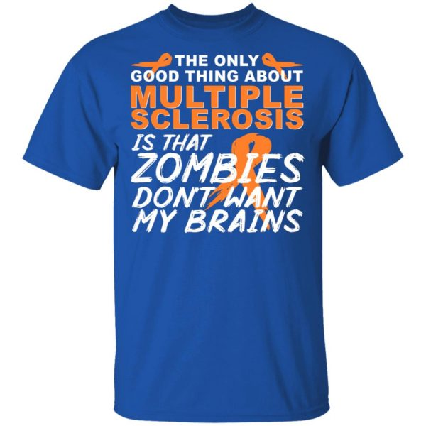 The Only Good Thing About Multiple Sclerosis Is That Zombies Don't Want My Brains Shirt, Hoodie, Tank Apparel