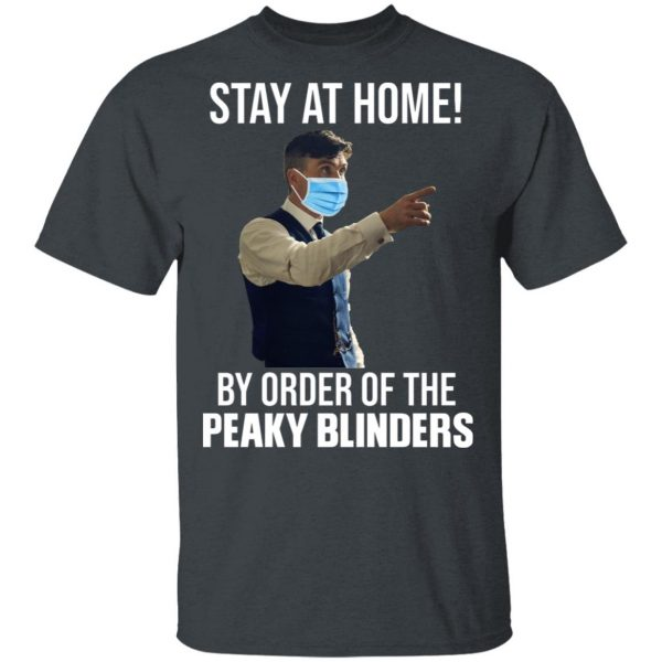 Stay At Home By Order Of The Peaky Blinders Shirt, Hoodie, Tank Apparel