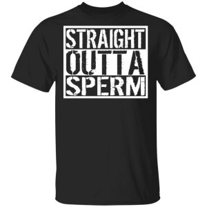 Straight Outta Sperm Shirt, Hoodie, Tank Apparel