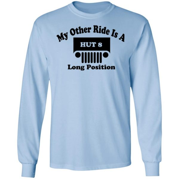 My Other Ride Is A Hut 8 Long Position Shirt, Hoodie, Tank Apparel 11
