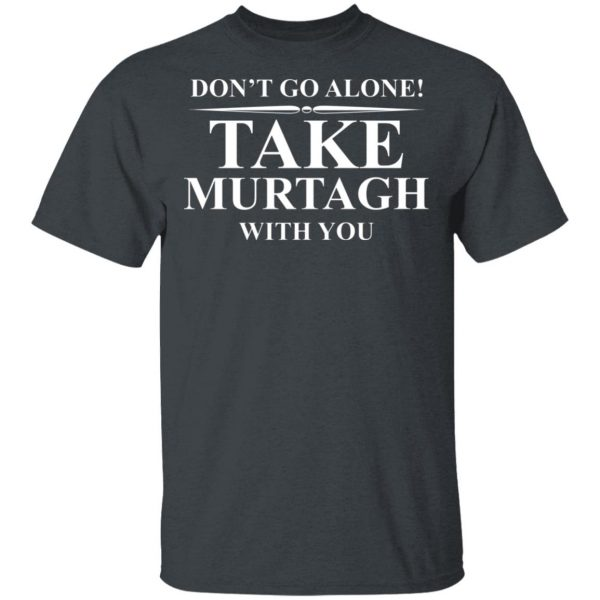 Don't Go Alone Take Murtagh With You Shirt, Hoodie, Tank Apparel 4