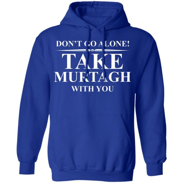 Don't Go Alone Take Murtagh With You Shirt, Hoodie, Tank Apparel 14