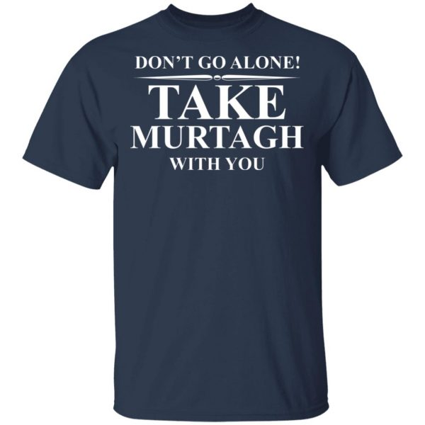 Don't Go Alone Take Murtagh With You Shirt, Hoodie, Tank Apparel 5