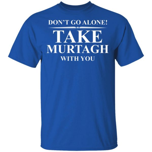 Don't Go Alone Take Murtagh With You Shirt, Hoodie, Tank Apparel 6