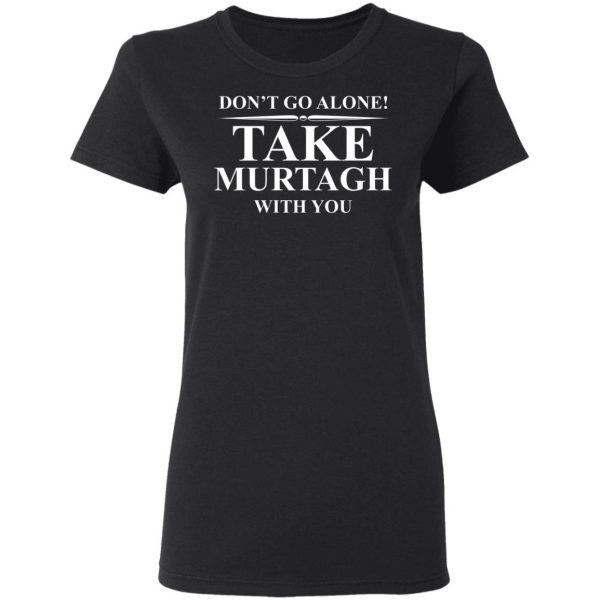 Don't Go Alone Take Murtagh With You Shirt, Hoodie, Tank Apparel 7