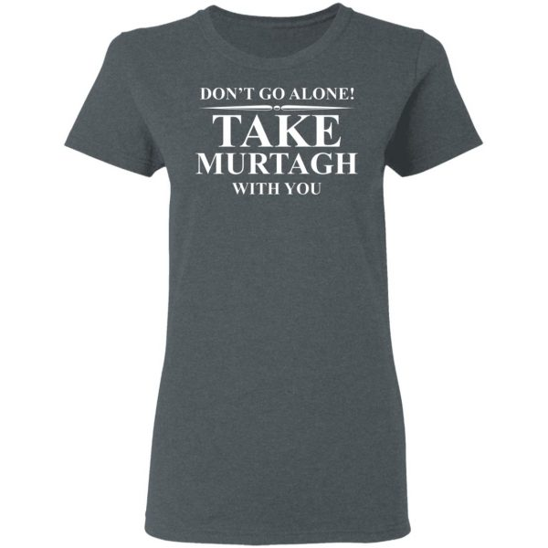 Don't Go Alone Take Murtagh With You Shirt, Hoodie, Tank Apparel 8