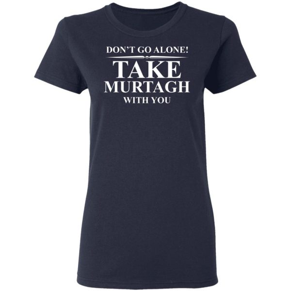 Don't Go Alone Take Murtagh With You Shirt, Hoodie, Tank Apparel 9
