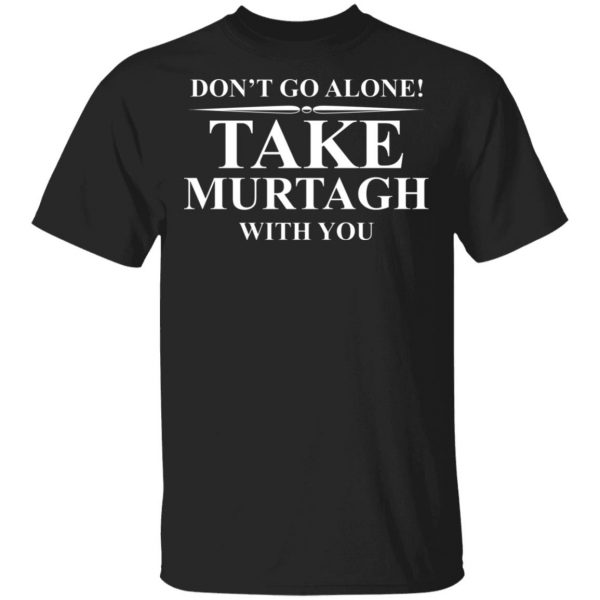 Don't Go Alone Take Murtagh With You Shirt, Hoodie, Tank Apparel 3