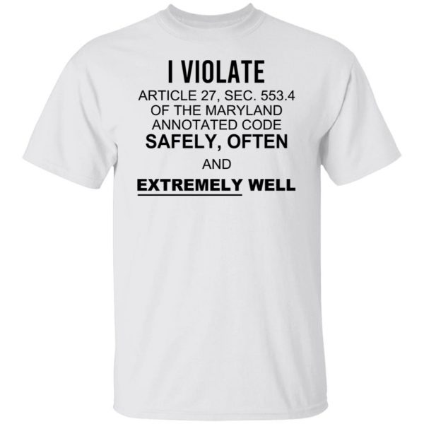 I Violate Article 27 Sec 553.4 Of The Maryland Annotated Code Safely Often And Extremely Well Shirt, Hoodie, Tank Apparel 4