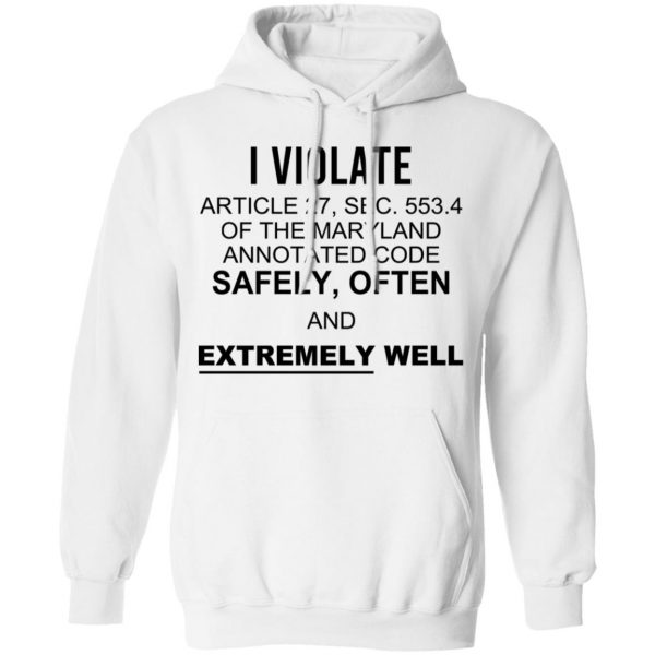 I Violate Article 27 Sec 553.4 Of The Maryland Annotated Code Safely Often And Extremely Well Shirt, Hoodie, Tank Apparel 13