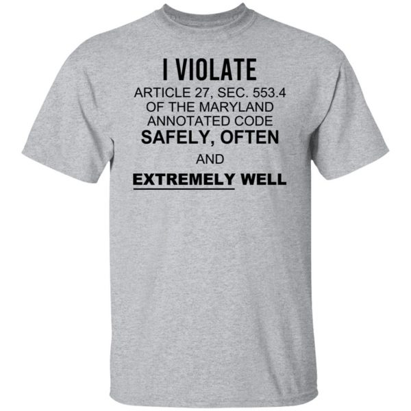 I Violate Article 27 Sec 553.4 Of The Maryland Annotated Code Safely Often And Extremely Well Shirt, Hoodie, Tank Apparel 5