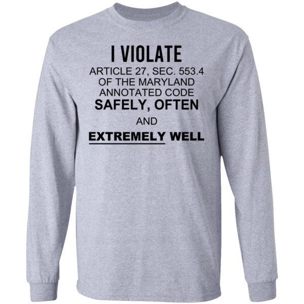 I Violate Article 27 Sec 553.4 Of The Maryland Annotated Code Safely Often And Extremely Well Shirt, Hoodie, Tank Apparel 9