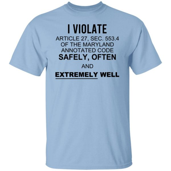 I Violate Article 27 Sec 553.4 Of The Maryland Annotated Code Safely Often And Extremely Well Shirt, Hoodie, Tank Apparel 3