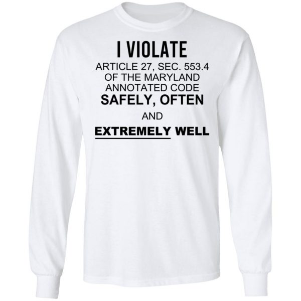 I Violate Article 27 Sec 553.4 Of The Maryland Annotated Code Safely Often And Extremely Well Shirt, Hoodie, Tank Apparel 10
