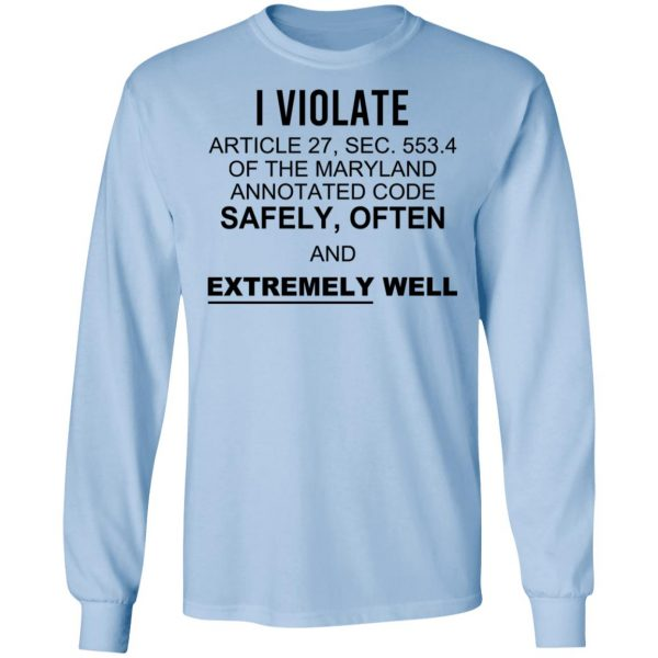 I Violate Article 27 Sec 553.4 Of The Maryland Annotated Code Safely Often And Extremely Well Shirt, Hoodie, Tank Apparel 11