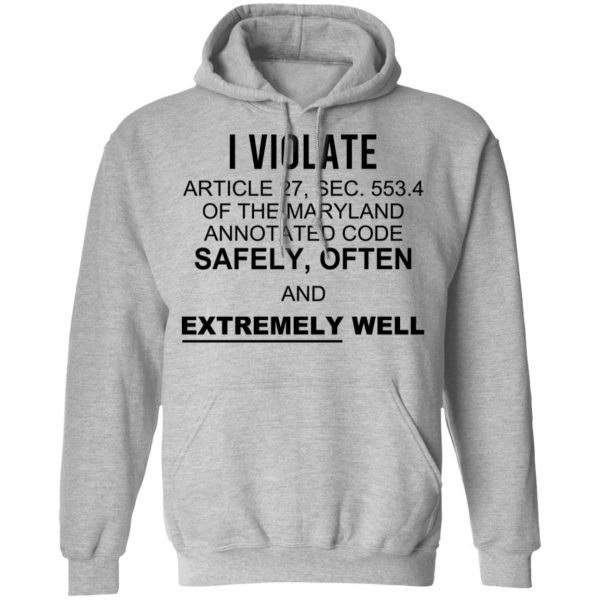 I Violate Article 27 Sec 553.4 Of The Maryland Annotated Code Safely Often And Extremely Well Shirt, Hoodie, Tank Apparel 12