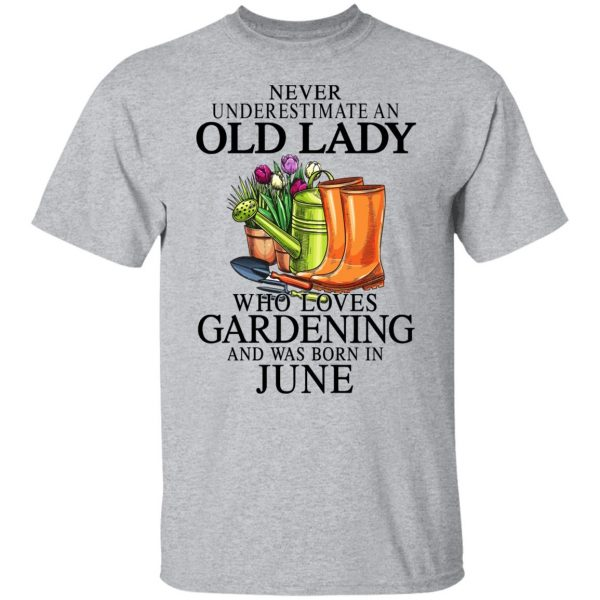 Never Underestimate An Old Lady Who Loves Gardening And Was Born In June Shirt, Hoodie, Tank Apparel 5