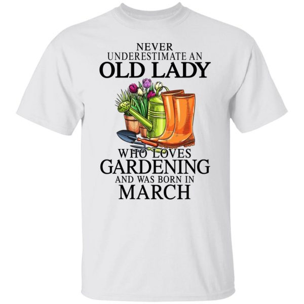 Never Underestimate An Old Lady Who Loves Gardening And Was Born In March Shirt, Hoodie, Tank Apparel 4