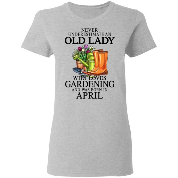 Never Underestimate An Old Lady Who Loves Gardening And Was Born In April Shirt, Hoodie, Tank Apparel 8