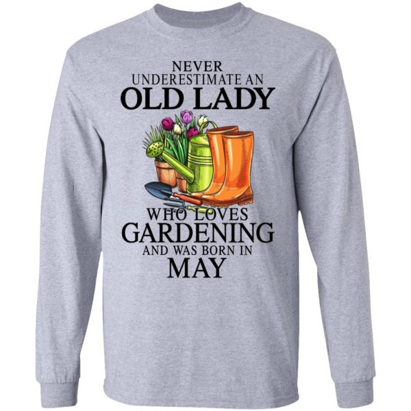 Never Underestimate An Old Lady Who Loves Gardening And Was Born In May Shirt, Hoodie, Tank Apparel 9
