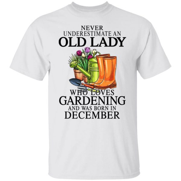 Never Underestimate An Old Lady Who Loves Gardening And Was Born In December Shirt, Hoodie, Tank Apparel 4